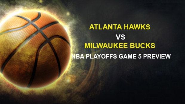 Atlanta Hawks vs Milwaukee Bucks NBA Playoffs Game 5 Preview